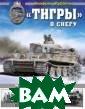 «Тигры&#18 7; в снегу. Мем уары танкового  аса Руббель А.  Иллюстрированна я летопись«Тигр ов» на Восточно м фронте. Более  350 эксклюзивн ых фронтовых фо