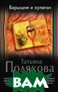 Барышня и хулиг ан Полякова Т.В . Скромная школ ьная учительниц а Ольга Иванова  давно знала, ч то ее сестрица  Катя отчаянная  авантюристка. З нала, но позвол