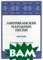 Американские на родные песни. Н оты. Учебное по собие Шарп С. & #171;Американск ие народные пес ни» — собр ание баллад и н есен, исполнявш ихся в начале X