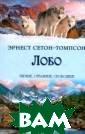 Лобо Сетон-Томп сон Эрнест Уник альная подборка  удивительных,  захватывающих,  трогательных ро манов о животны х, их необыкнов енных приключен иях, преданност