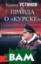 Правда о`Курске ` Устинов Влади мир Васильевич  12 августа 2000  года в Баренце вом море затону ла российская а томная подводна я лодка«Ку рск», все