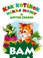 Как котенок иск ал маму и други е сказки О. Дми триева, И. Шест акова Издание д ля досуга. Для  детей дошкольно го возраста. <b >ISBN:978-5-465 -03204-9 </b>
