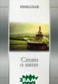 Слово о вине Ни колав В данной  книге автор пыт ается соединить  личный опыт по знания с извест ными публикация ми и отзывами о  вине, собираем ыми им на протя