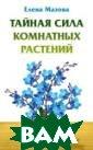 Тайная сила ком натных растений  Мазова Е. Из к ниги вы узнаете , как комнатные  растения влияю т на представит елей вашего зна ка Зодиака, как  выбрать комнат