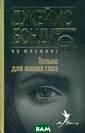 Только для ваши х глаз Флеминг  Ян Два классиче ских сборника р ассказов Флемин га об агенте 00 7 под одной обл ожкой. ISBN:978 -5-367-03922-1