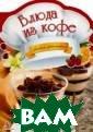 Блюда из кофе А льхабаш Елена А натольевна Зерн а кофейного дер ева могут быть  использованы не  только для тог о, чтобы сварит ь кофе, но и дл я приготовления