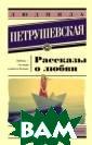 Рассказы о любв и Петрушевская  Л.С. Эта книга  Людмилы Петруше вской посвящена  любви – вернее , она посвящена  разным случаям  любви, начиная  от почти детск