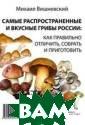 Самые распростр аненные и вкусн ые грибы России : как правильно  отличить, собр ать и приготови ть Вишневский М .В. ISBN:978-5- 392-21579-9