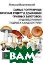 Самые популярны е вкусные рецеп ты домашних гри бных заготовок:  индивидуальный  подход к каждо му грибу Вишнев ский М.В. ISBN: 978-5-392-21598 -0