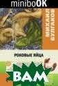 Роковые яйца Бу лгаков М.А. В к нигу включена ш ироко известная  фантастическая  повесть М. Бул гакова`Роковые  яйца`. ISBN:978 -5-699-90380-1