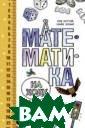 Математика на х оду. Более 100  математических  игр для больших  и маленьких Ро б Истуэй, Майк  Эскью `Как прио бщить ребенка к  математике и д аже сделать так
