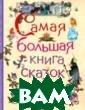 Самая большая к нига сказок Афа насьев А.Н. `Са мая большая кни га сказок`- наи более полное из дание классичес ких сказок для  детей. В книге  собраны самые и