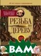 Резьба по дерев у Ильяев М.Д. Н а страницах это й книги, предна значенной для н ачинающих и про фессиональных р езчиков по дере ву, изложен мно голетний опыт а