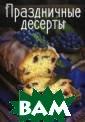 Праздничные дес ерты Тумко Ирин а Николаевна Хо тите разнообраз ить свое меню?  Устали от поиск а новых рецепто в? Не отчаивайт есь! Вас выруча т красочные кул