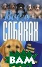 Все о собаках Д авыденко В.И. В  книге в просто й и доступной ф орме рассказыва ется о важных п ериодах жизни,  питании, воспит ании и дрессиро вке собак.