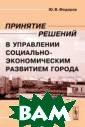 Принятие решени й в управлении  социально-эконо мическим развит ием города Ю. В . Федоров В нас тоящей книге ра ссматриваются в опросы, связанн ые с выбором ре