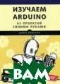 Изучаем Arduino . 65 проектов с воими руками Бо кселл Джон Что  такое Arduino?  За этим словом  прячется легкое  и простое устр ойство, которое  способно превр