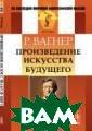 Произведение ис кусства будущег о Вагнер Р. Вни манию читателей  предлагается к нига великого н емецкого композ итора и теорети ка искусства Ри харда Вагнера,