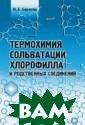 Термохимия соль ватации хлорофи лла и родственн ых соединений М . Б. Березин На стоящая книга с одержит обширны й экспериментал ьный материал о  свойствах раст