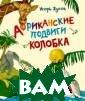 Африканские под виги Колобка Жу ков И.В. Книга` Африканские под виги Колобка`-  это авантюрно-д етективная пове сть-сказка заме чательного детс кого писателя и
