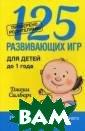 125 развивающих  игр для детей  до 1 года Джеки  Силберг Головн ой мозг младенц а в 2 с половин ой раза активне е, чем мозг взр ослого человека , и темп образо