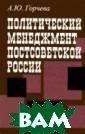 Политический ме неджмент постсо ветской России  А. Ю. Горчева В  монографии рас сматриваются из бирательные про цессы в переход ный период, ког да гражданское