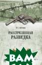 Расстрелянная р азведка Антонов  В. Репрессии,  охватившие нашу  страну в конце  1930-х годов,  нанесли огромны й ущерб советск ой внешней разв едке, серьезно