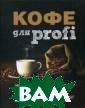 Кофе для profi  Полякова Т.А. К нига составлена  в качестве осн овного учебного  пособия для по дготовки барист а и содержит по дробные практич еские рекоменда