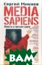 Media Sapiens.  Повесть о треть ем сроке Минаев  С.  310 ст. Эт о язвительная,  меткая, захваты вающая книга, г лавная цель кот орой - раскрыть  всю правду о п