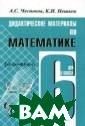 Дидактические м атериалы по мат ематике для 6 к ласса Чесноков  Александр Пособ ие содержит упр ажнения для сам остоятельных ра бот, которые но сят обучающий и
