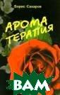 Ароматерапия Са харов Борис Аро матерапия помог ает избавиться  от широкого спе ктра болезней ( в том числе кож ных заболеваний ), облегчить бо ль, нормализова