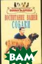 Воспитание ваше й собаки Михайл ов С.А. В этой  книге речь пойд ет об отношения х между человек ом и собакой. П ростые и действ ительно эффекти вные методы вос