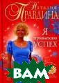 Я привлекаю усп ех Наталия Прав дина Книги Ната лии Правдиной,  создательницы у никальной систе мы позитивной т рансформации со знания, самого  известного в Ро