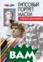 Гипсовый портре т маски Конев А .Ф. Книга предн азначена прежде  всего начинающ им художникам,  посвящена решен ию учебной зада чи «Рисование г ипсовои маски».