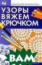 Узоры вяжем крю чком Онипко Ж.П . 287 с. В книг е представлены  этапы овладения  искусством вяз ания крючком, н ачиная с самого  простого — обу чения тому, как