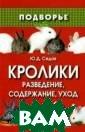 Кролики. Развед ение, содержани е, уход Седов Ю рий Дмитриевич  Данная книга по священа кролико водству и дает  важные советы и  рекомендации п о разведению, с