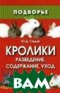 Кролики: развед ение, содержани е, уход Седов Ю .Д. Данная книг а посвящена кро лиководству и д ает важные сове ты и рекомендац ии по разведени ю, содержанию и