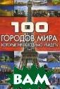 100 городов мир а, которые необ ходимо увидеть  Т. Л. Шереметье ва В каждом из  нас живет путеш ественник-перво открыватель, та к как никогда н е иссякнет жела