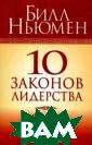 10 законов лиде рства Ньюмен Б.  Комментированн ое изложение пр инципов социаль ного поведения,  которые необхо димо знать и ис полнять человек у, выбравшему д