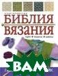 Библия вязания  Кромптон К. 160  с.В книге пред ставлено описан ие творческих т ехник вязания:  косичек, цветны х орнаментов, а журного вязания . 25 наглядных