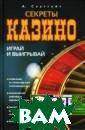 Секреты казино.  Играй и выигры вай А. Саутгейт  Книга А.Саутге йт - руководств о и увлекательн ый путеводитель  для начинающег о игрока казино . В ней не толь