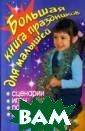 Большая книга п раздников для м алышей Гришечки на Н.В. Как сде лать досуг ребе нка интересным  и разнообразным ? Чем занять де тскую компанию?  Какие игры пон