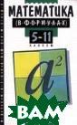 Математика в фо рмулах. 5-11 кл асс. Справочное  пособие Башмак ов М.И. Справоч ные пособия охв атывают основны е разделы матем атики: арифмети ку, алгебру и н