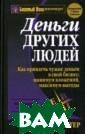 Деньги других л юдей Лектер Май кл А. 416 стр.И звестный во все м мире эксперт  по интеллектуал ьной собственно сти, Майкл Лект ер многие годы  занимается темо