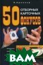 50 отборных кар точных фокусов   Арнольд П.  15 8 стр.Автор кни ги открывает лю дям, не знакомы м с карточными  фокусами, те на выки и приемы,  которые позволя