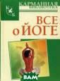 Все о йоге Иван ов Н.Н. Одно из  существенных д остоинств данно й книги - это п одробное описан ие поз и упражн ений йоги, они  интересны и дос тупны всем, при