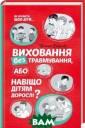 Виховання без т равмування, або  навіщо дітям д орослі?Горбунов а Вікторія Горб унова Вікторія  ISBN:9786171215 511