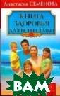 Книга здоровья  для всей семьи  Семенова Анаста сия Здоровье од ного члена семь и незримыми уза ми связано со з доровьем осталь ных. Семья - эт о уникальный ми