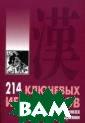 214 ключевых ие роглифов в карт инках с коммент ариями Мыцик А.  240 стр. В кни ге представлены  214 иероглифов , составляющих  таблицу ключевы х знаков, на ос