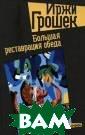 Большая реставр ация обеда Иржи  Грошек Однажды  известный писа тель Иржи Гроше к наводил дома  порядок и обнар ужил свой стары й роман ``Реста врация обеда`.